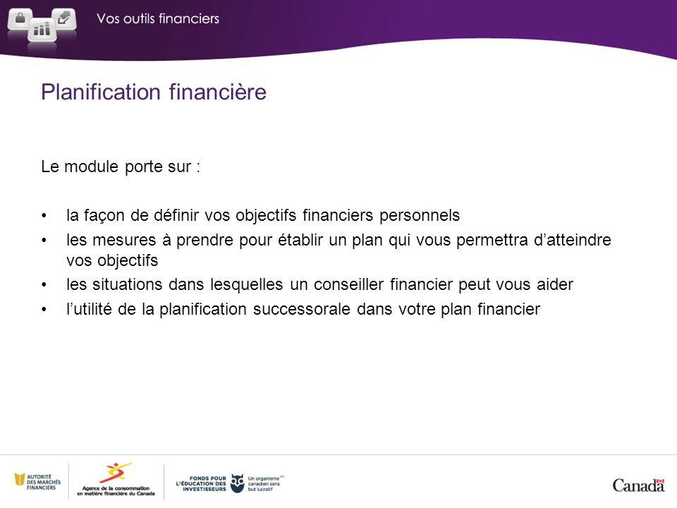 Planification financière Le module porte sur : la façon de définir vos objectifs financiers personnels les mesures à prendre pour établir un plan qui