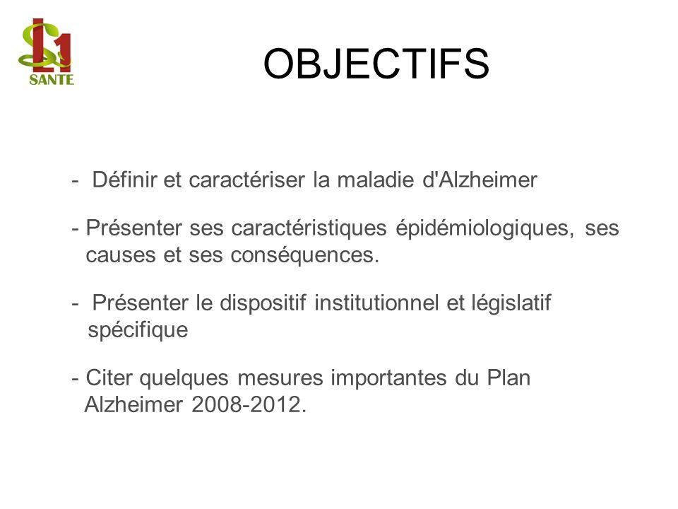 OBJECTIFS - Définir et caractériser la maladie d'Alzheimer - Présenter ses caractéristiques épidémiologiques, ses causes et ses conséquences. - Présen