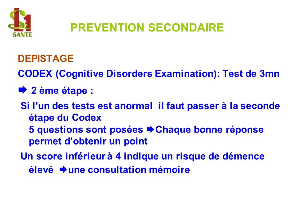 PREVENTION SECONDAIRE DEPISTAGE CODEX (Cognitive Disorders Examination): Test de 3mn 2 ème étape : Si l'un des tests est anormal il faut passer à la s