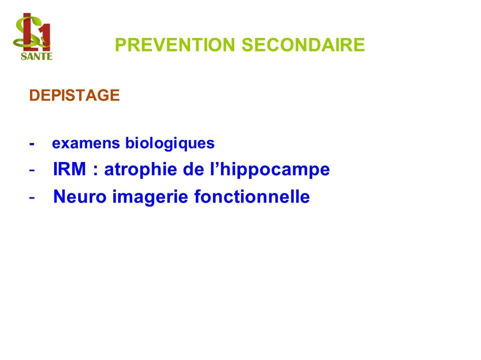 PREVENTION SECONDAIRE DEPISTAGE - examens biologiques -IRM : atrophie de lhippocampe -Neuro imagerie fonctionnelle