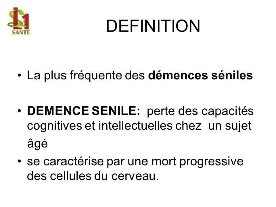 DEFINITION La plus fréquente des démences séniles DEMENCE SENILE: perte des capacités cognitives et intellectuelles chez un sujet âgé se caractérise p