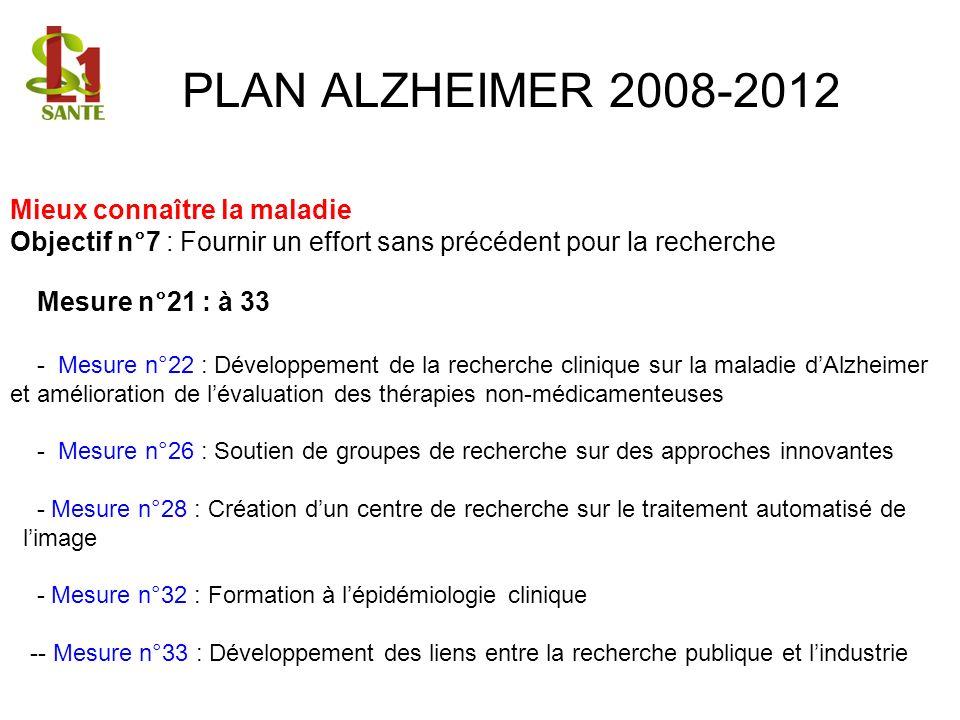 PLAN ALZHEIMER 2008-2012 Mieux connaître la maladie Objectif n°7 : Fournir un effort sans précédent pour la recherche Mesure n°21 : à 33 - Mesure n°22