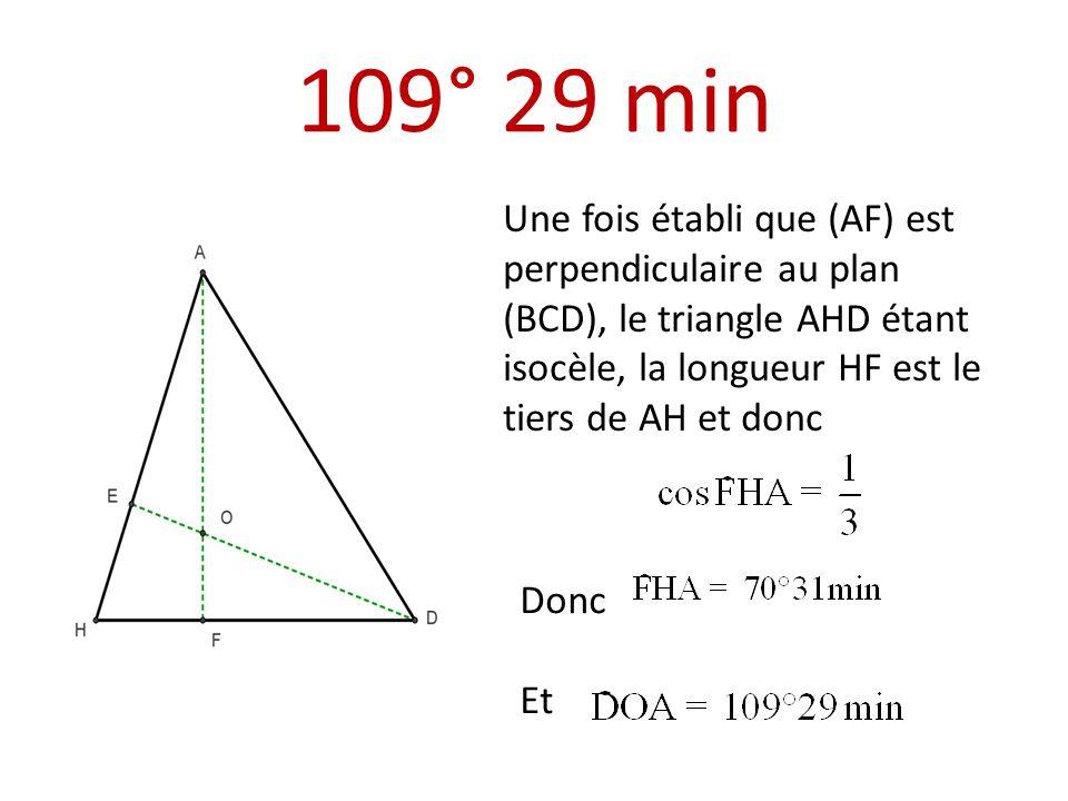 109° 29 min Une fois établi que (AF) est perpendiculaire au plan (BCD), le triangle AHD étant isocèle, la longueur HF est le tiers de AH et donc Donc