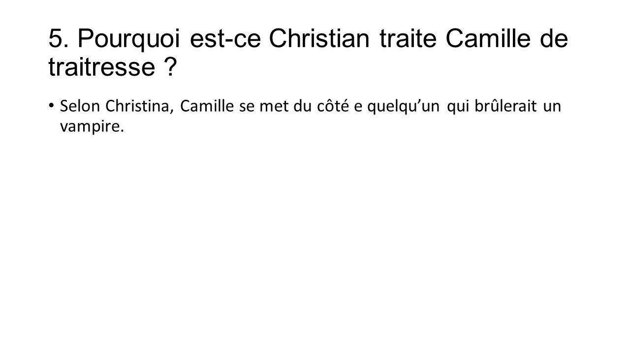5. Pourquoi est-ce Christian traite Camille de traitresse .