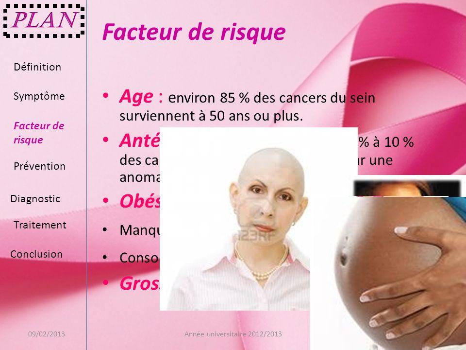 Facteur de risque Age : e nviron 85 % des cancers du sein surviennent à 50 ans ou plus. Antécédents familiaux : De 5 % à 10 % des cancers du sein sera