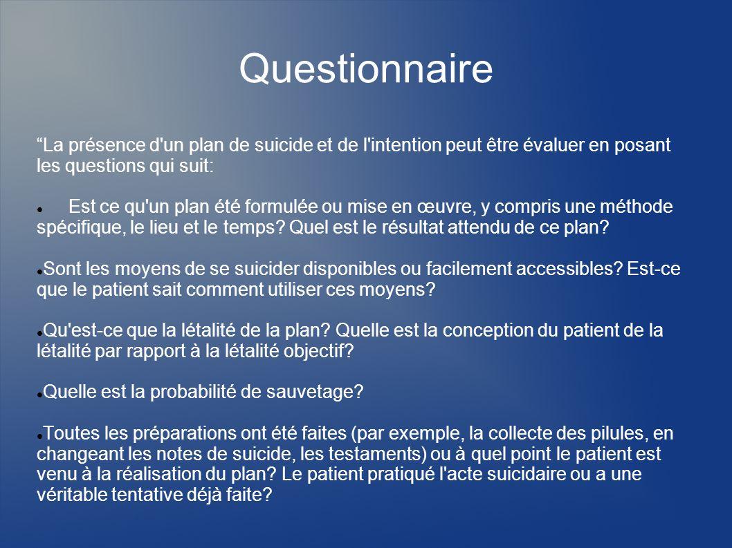 Questionnaire La présence d'un plan de suicide et de l'intention peut être évaluer en posant les questions qui suit: Est ce qu'un plan été formulée ou