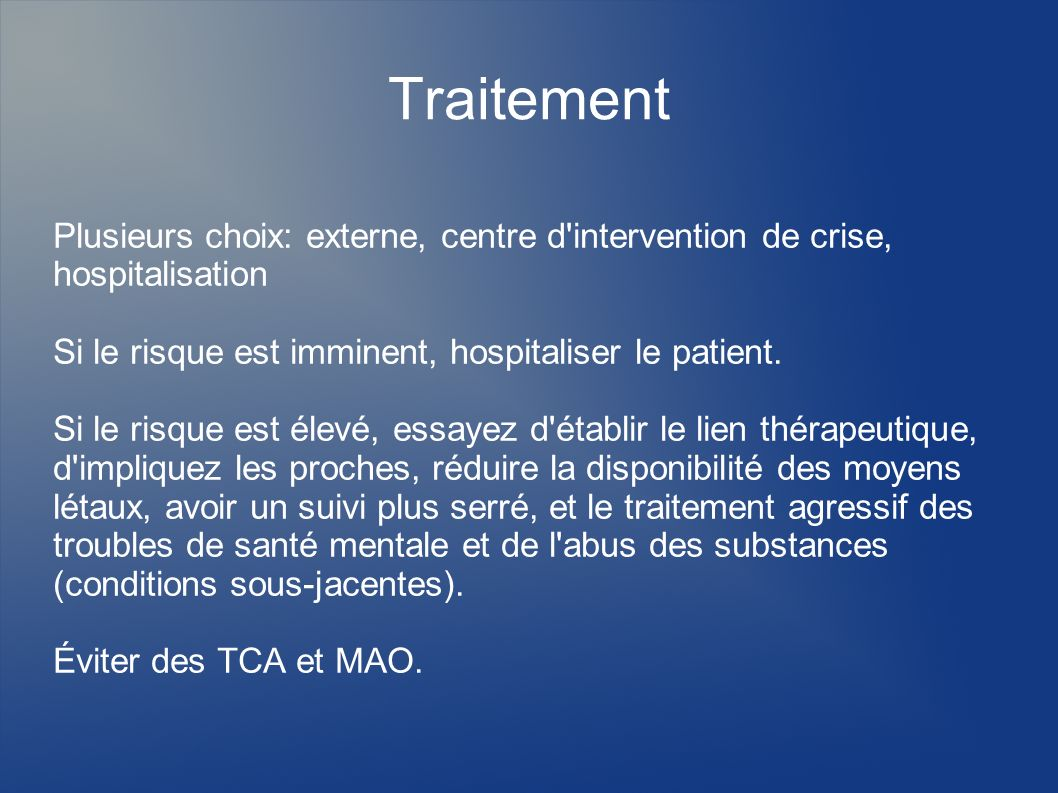 Traitement Plusieurs choix: externe, centre d'intervention de crise, hospitalisation Si le risque est imminent, hospitaliser le patient. Si le risque