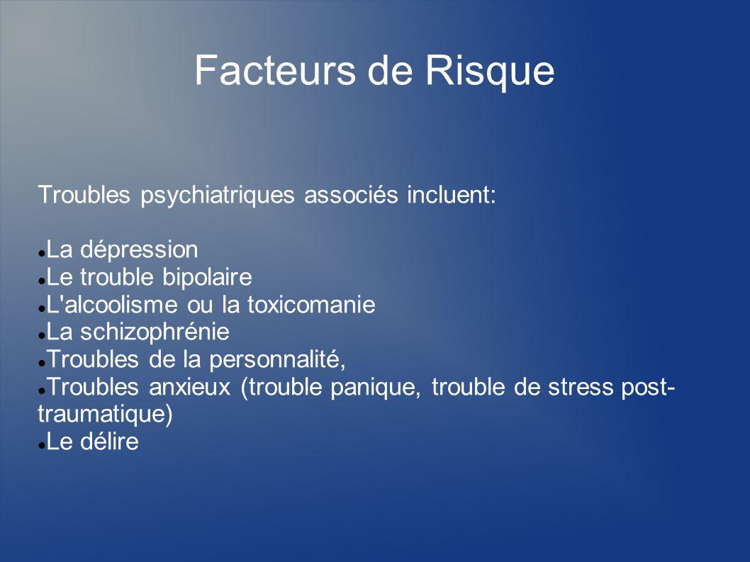 Facteurs de Risque Troubles psychiatriques associés incluent: La dépression Le trouble bipolaire L'alcoolisme ou la toxicomanie La schizophrénie Troub