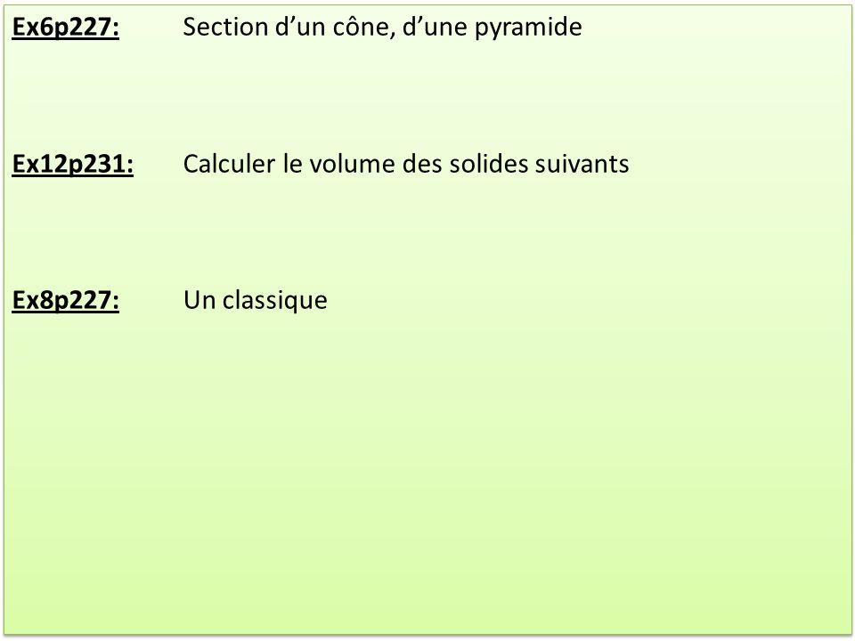Ex6p227:Section dun cône, dune pyramide Ex12p231:Calculer le volume des solides suivants Ex8p227:Un classique Ex6p227:Section dun cône, dune pyramide