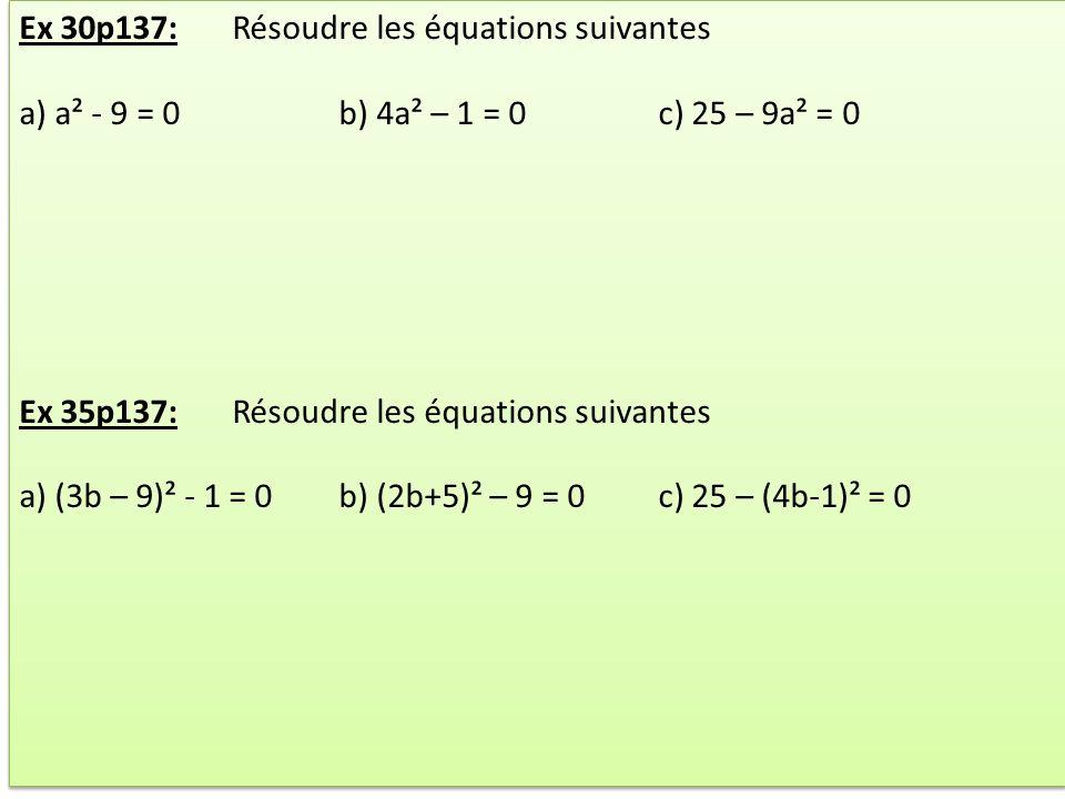 Ex 30p137:Résoudre les équations suivantes a) a² - 9 = 0b) 4a² – 1 = 0c) 25 – 9a² = 0 Ex 35p137:Résoudre les équations suivantes a) (3b – 9)² - 1 = 0b