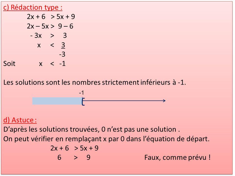 c) Rédaction type : 2x + 6 > 5x + 9 2x – 5x > 9 – 6 - 3x> 3 x< 3 -3 Soit x< -1 Les solutions sont les nombres strictement inférieurs à -1. d) Astuce :