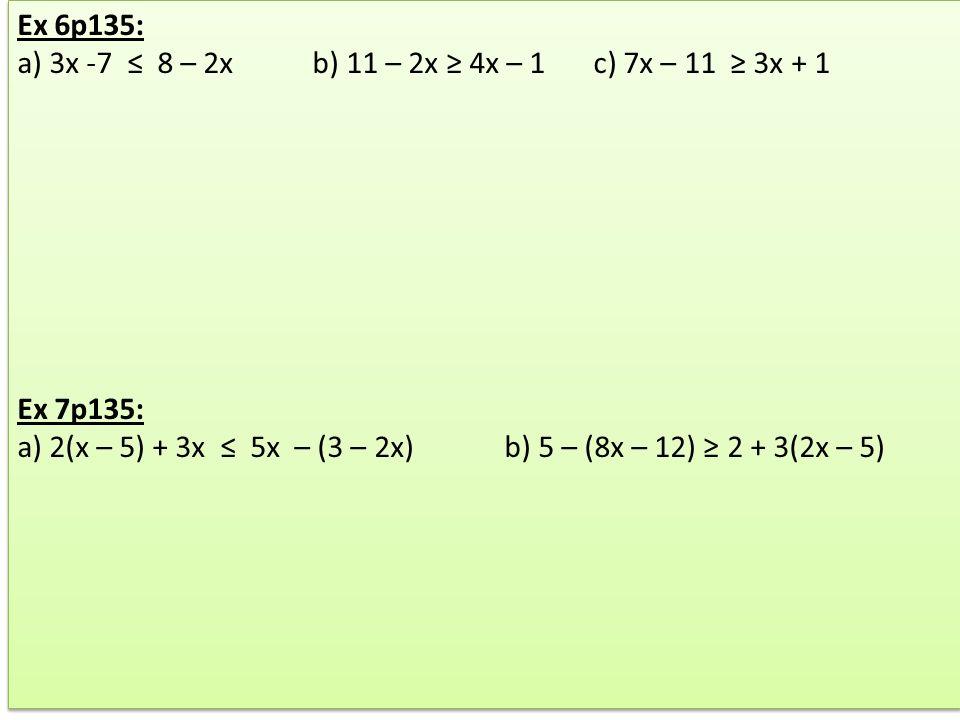 Ex 6p135: a) 3x -7 8 – 2x b) 11 – 2x 4x – 1 c) 7x – 11 3x + 1 Ex 7p135: a) 2(x – 5) + 3x 5x – (3 – 2x) b) 5 – (8x – 12) 2 + 3(2x – 5) Ex 6p135: a) 3x