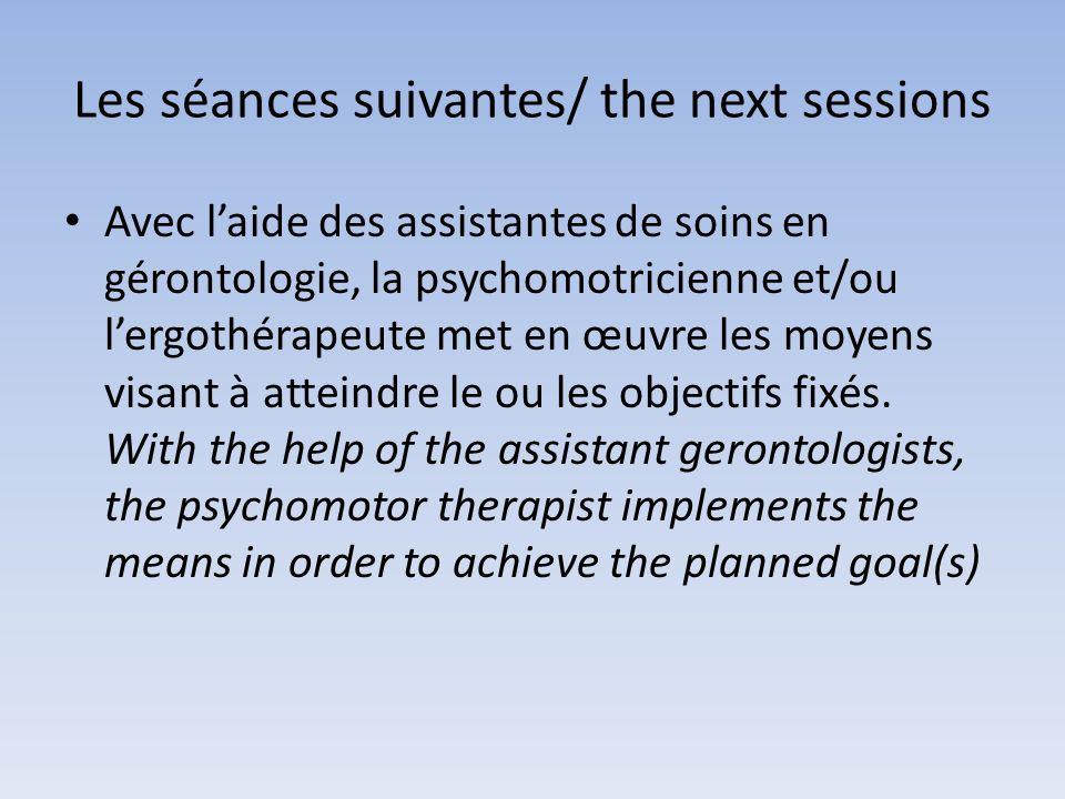 Les séances suivantes/ the next sessions Avec laide des assistantes de soins en gérontologie, la psychomotricienne et/ou lergothérapeute met en œuvre