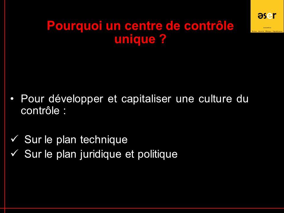 Pour développer et capitaliser une culture du contrôle : Sur le plan technique Sur le plan juridique et politique Pourquoi un centre de contrôle unique