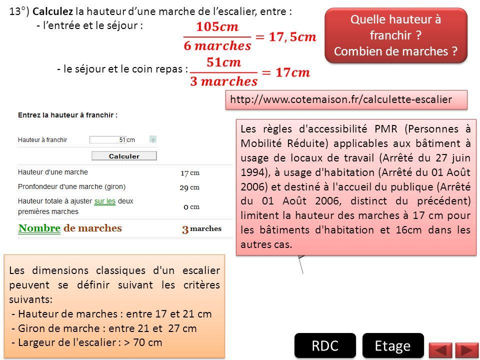 13°) Calculez la hauteur dune marche de lescalier, entre : - lentrée et le séjour : - le séjour et le coin repas : Etage RDC http://www.cotemaison.fr/