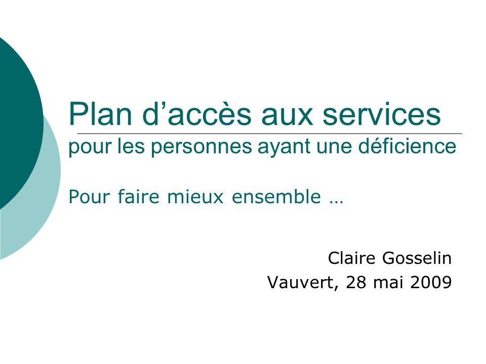 Plan daccès aux services pour les personnes ayant une déficience Pour faire mieux ensemble … Claire Gosselin Vauvert, 28 mai 2009