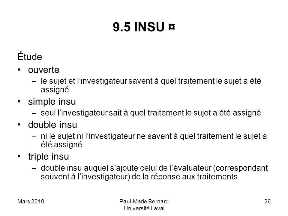 Mars 2010Paul-Marie Bernard Université Laval 26 9.5 INSU ¤ Étude ouverte –le sujet et linvestigateur savent à quel traitement le sujet a été assigné s