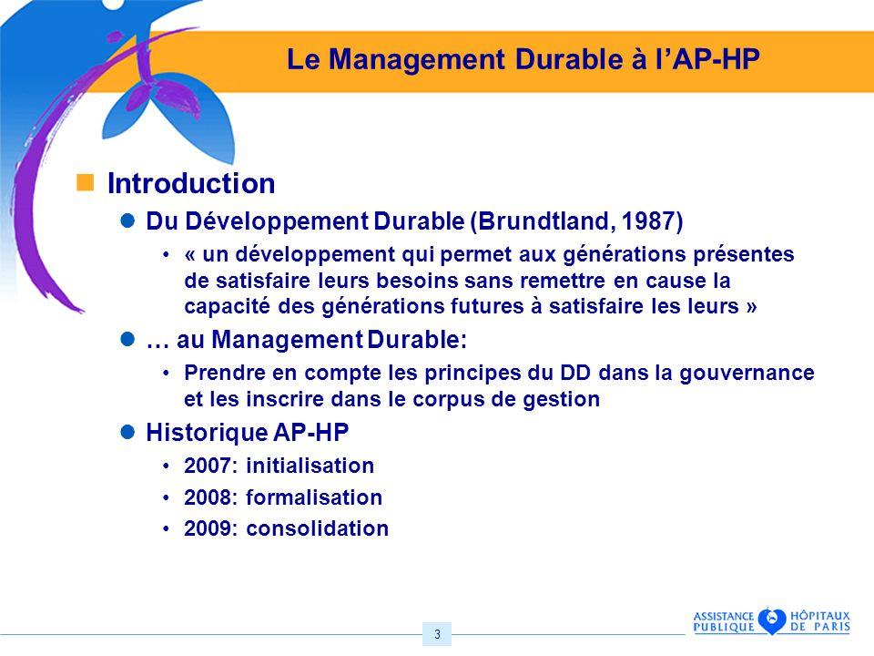 3 Le Management Durable à lAP-HP Introduction Du Développement Durable (Brundtland, 1987) « un développement qui permet aux générations présentes de satisfaire leurs besoins sans remettre en cause la capacité des générations futures à satisfaire les leurs » … au Management Durable: Prendre en compte les principes du DD dans la gouvernance et les inscrire dans le corpus de gestion Historique AP-HP 2007: initialisation 2008: formalisation 2009: consolidation