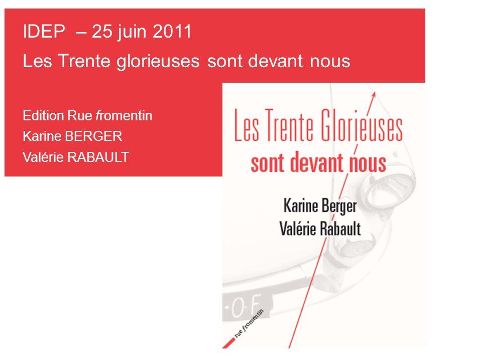 IDEP – 25 juin 2011 Les Trente glorieuses sont devant nous Edition Rue fromentin Karine BERGER Valérie RABAULT