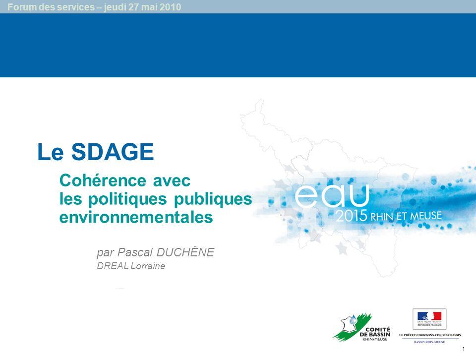 1 Forum des services – jeudi 27 mai 2010 Le SDAGE …… Cohérence avec les politiques publiques environnementales par Pascal DUCHÊNE DREAL Lorraine