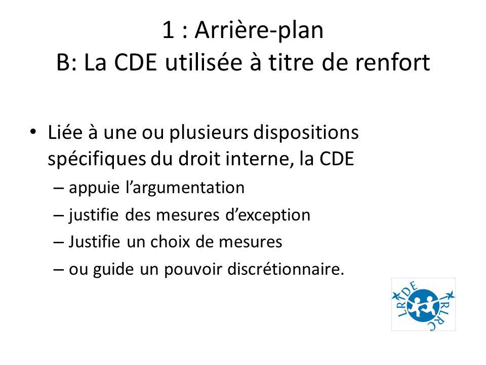 1 : Arrière-plan B: La CDE utilisée à titre de renfort Liée à une ou plusieurs dispositions spécifiques du droit interne, la CDE – appuie largumentation – justifie des mesures dexception – Justifie un choix de mesures – ou guide un pouvoir discrétionnaire.
