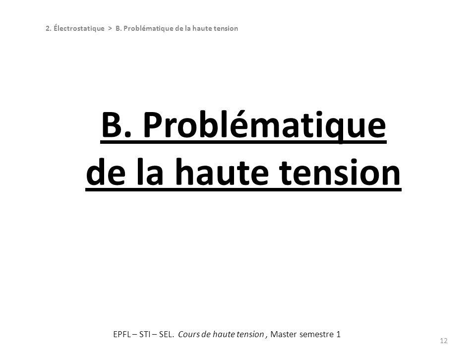 12 2. Électrostatique > B. Problématique de la haute tension B. Problématique de la haute tension EPFL – STI – SEL. Cours de haute tension, Master sem