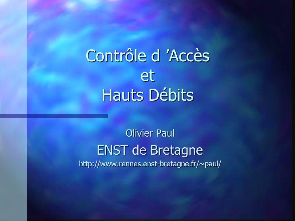 Contrôle d Accès et Hauts Débits Olivier Paul ENST de Bretagne http://www.rennes.enst-bretagne.fr/~paul/