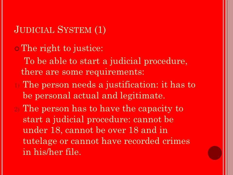 J UDICIAL S YSTEM (1) The right to justice: To be able to start a judicial procedure, there are some requirements: 1) The person needs a justification: it has to be personal actual and legitimate.