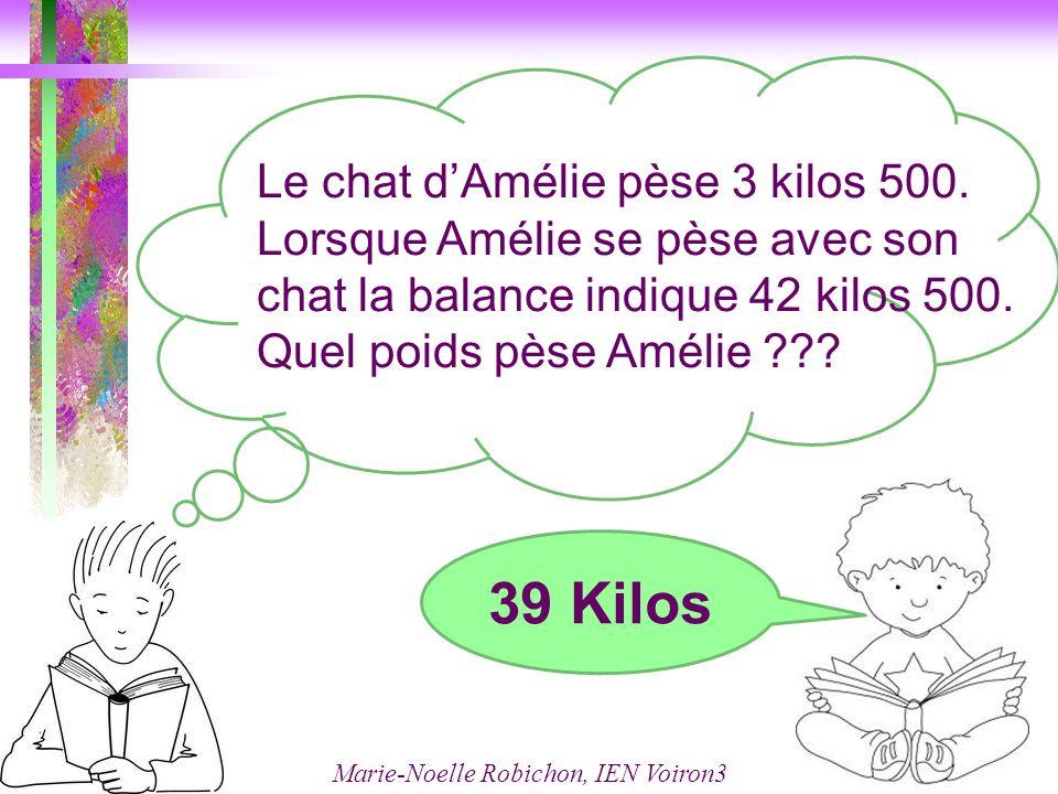 Marie-Noelle Robichon, IEN Voiron3 Le chat dAmélie pèse 3 kilos 500. Lorsque Amélie se pèse avec son chat la balance indique 42 kilos 500. Quel poids