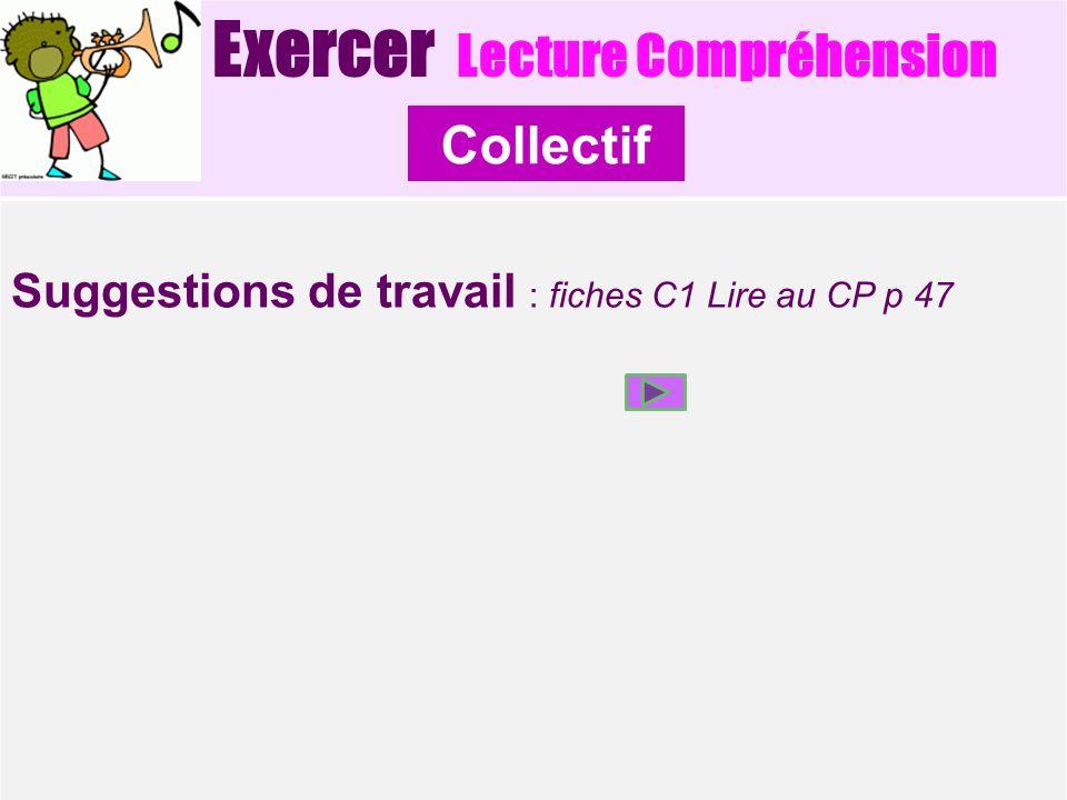 Exercer Lecture Compréhension Suggestions de travail : fiches C1 Lire au CP p 47 Collectif