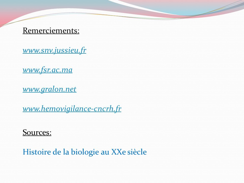Remerciements: www.snv.jussieu.fr www.fsr.ac.ma www.gralon.net www.hemovigilance-cncrh.fr Sources: Histoire de la biologie au XXe siècle