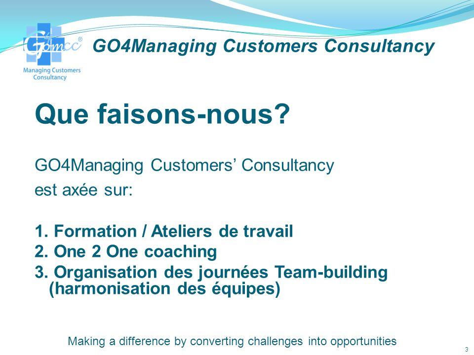 GO4Managing Customers Consultancy Si vous envisagez une formation, une session de coaching ou bien une journée dharmonisation des équipes, alors nhésiter pas à nous contacter: Email: contact@go4mcc.com Téléphone: +212 (0) 527 99 18 53 / (0) 624 79 74 80 (Du lundi au vendredi– 09:00 à 17:00) Ou en ligne : www.g4mcc.com Making a difference by converting challenges into opportunities 13