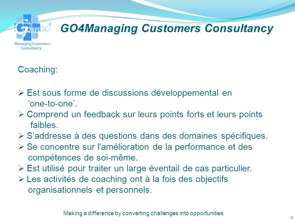 GO4Managing Customers Consultancy 2- One 2 One coaching en: CRM La gestion de la relation clientèle Développement personnel du capital humain Lamélioration dune communication efficace que ca soit avec les membres du personnels ou bien avec les clients Making a difference by converting challenges into opportunities 7