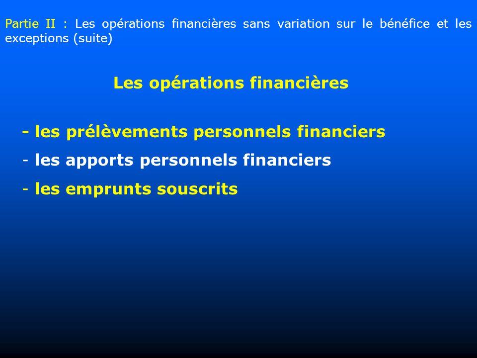 - les prélèvements personnels financiers - les apports personnels financiers - les emprunts souscrits Les opérations financières Partie II : Les opérations financières sans variation sur le bénéfice et les exceptions (suite)