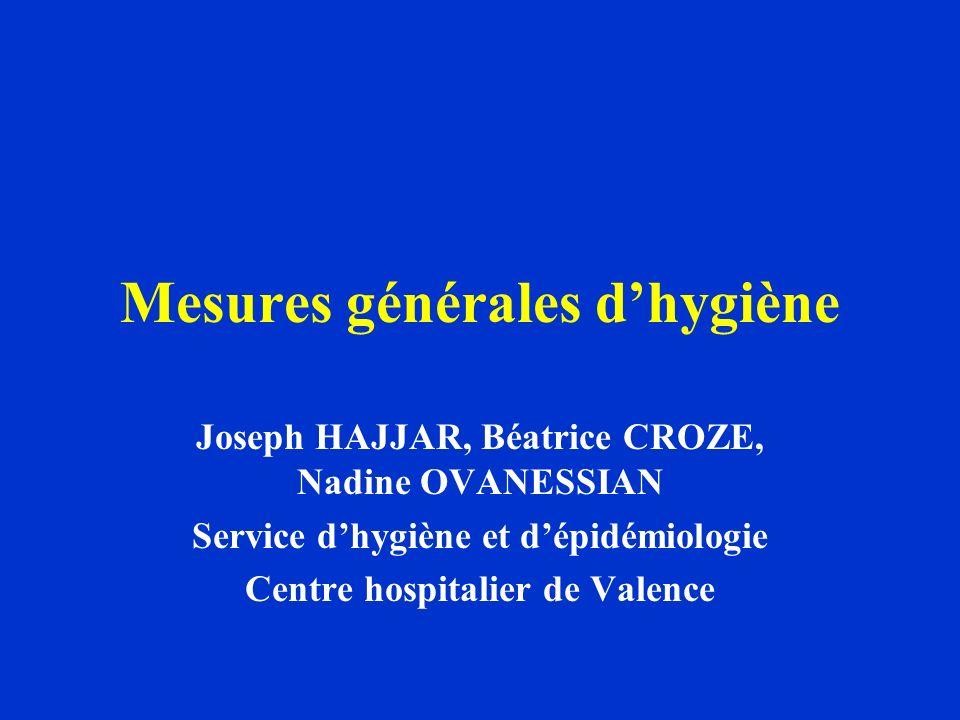 Mesures générales dhygiène Joseph HAJJAR, Béatrice CROZE, Nadine OVANESSIAN Service dhygiène et dépidémiologie Centre hospitalier de Valence