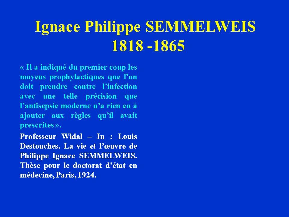 Ignace Philippe SEMMELWEIS 1818 -1865 « Il a indiqué du premier coup les moyens prophylactiques que lon doit prendre contre linfection avec une telle