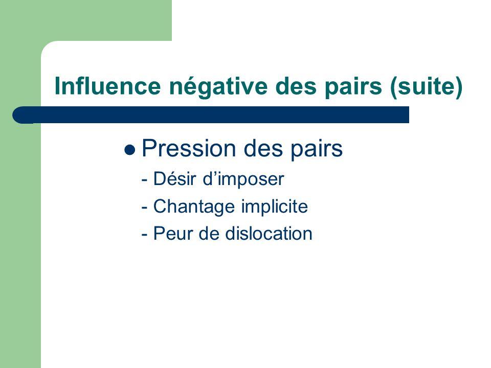 Influence négative des pairs (suite) Pression des pairs - Désir dimposer - Chantage implicite - Peur de dislocation