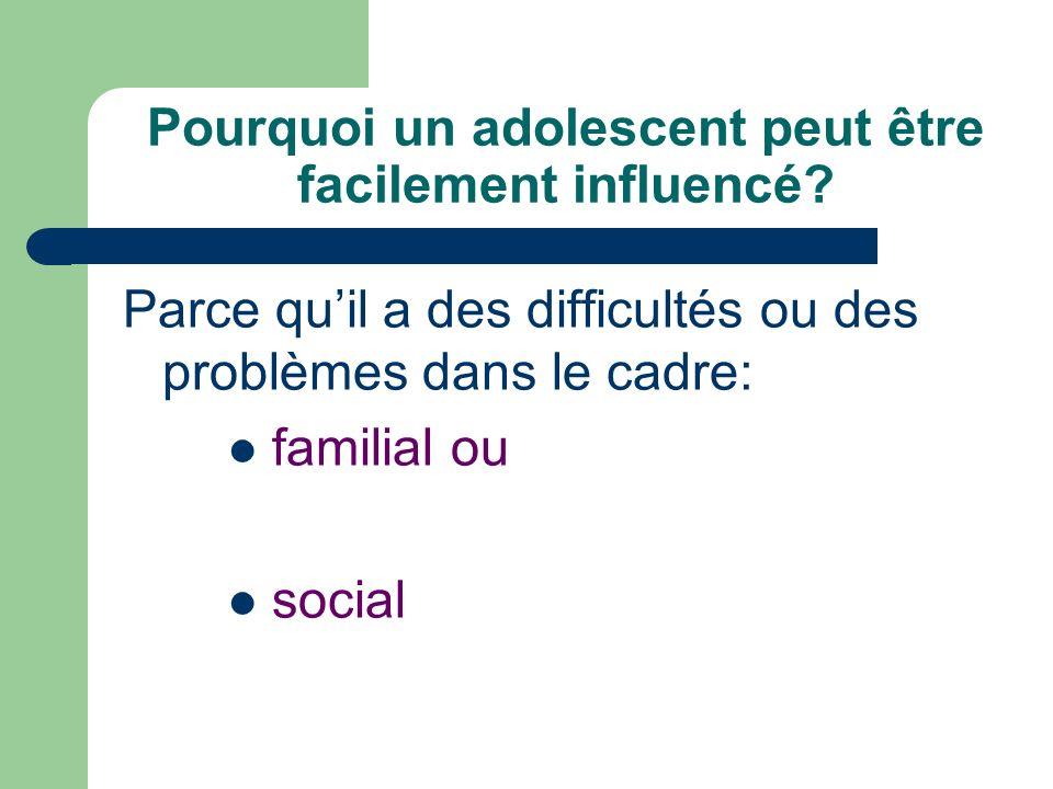 Pourquoi un adolescent peut être facilement influencé? Parce quil a des difficultés ou des problèmes dans le cadre: familial ou social