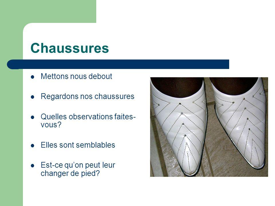 Chaussures Mettons nous debout Regardons nos chaussures Quelles observations faites- vous? Elles sont semblables Est-ce quon peut leur changer de pied