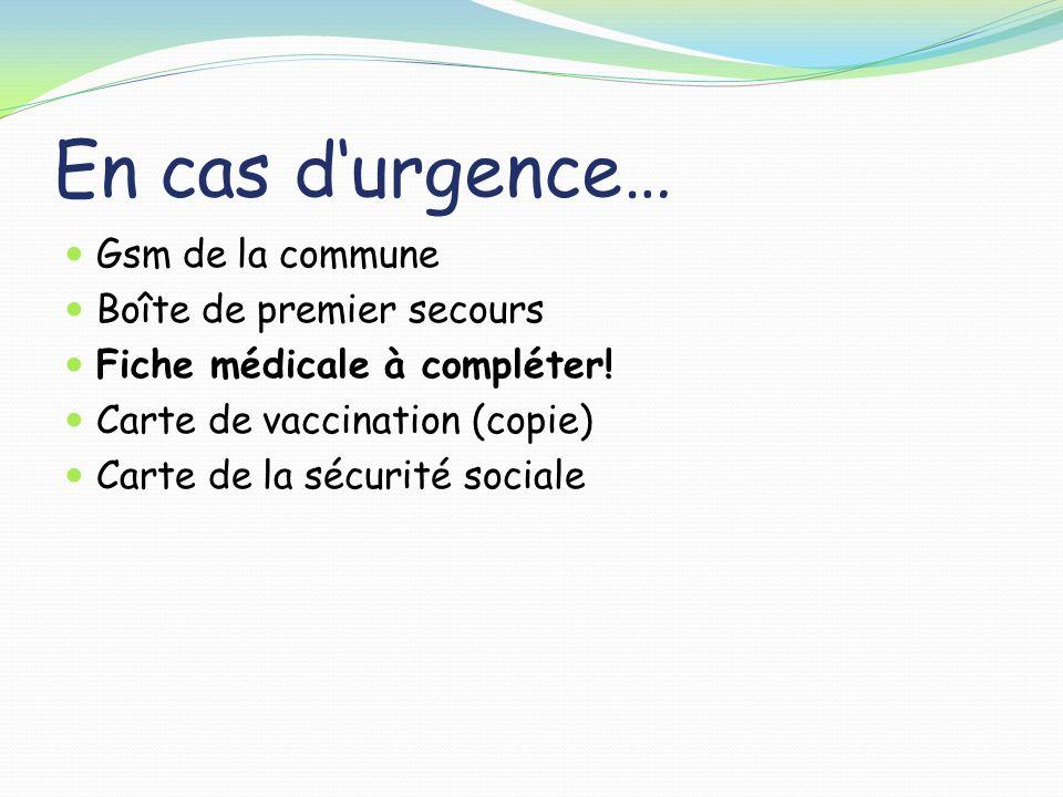 En cas durgence… Gsm de la commune Boîte de premier secours Fiche médicale à compléter! Carte de vaccination (copie) Carte de la sécurité sociale