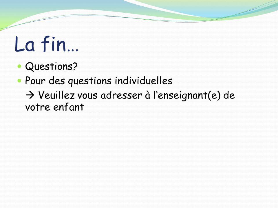 La fin… Questions? Pour des questions individuelles Veuillez vous adresser à lenseignant(e) de votre enfant
