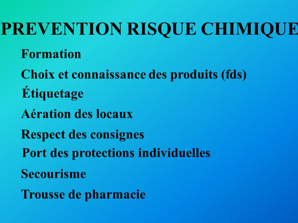 PREVENTION RISQUE CHIMIQUE Formation Choix et connaissance des produits (fds) Étiquetage Aération des locaux Respect des consignes Port des protection
