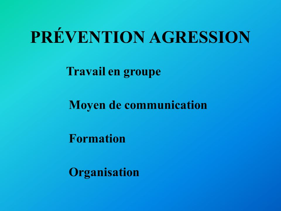 PRÉVENTION AGRESSION Travail en groupe Moyen de communication Formation Organisation