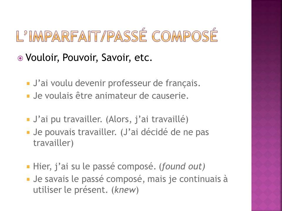 Vouloir, Pouvoir, Savoir, etc. Jai voulu devenir professeur de français. Je voulais être animateur de causerie. Jai pu travailler. (Alors, jai travail