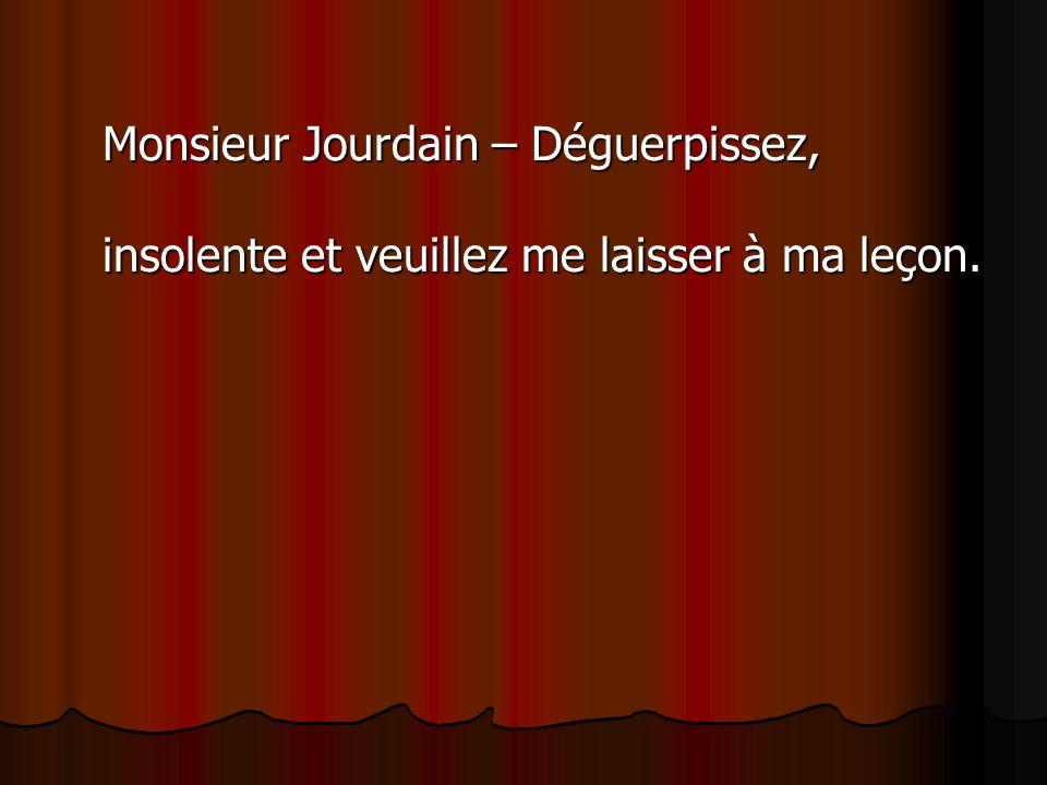 Monsieur Jourdain – Déguerpissez, insolente et veuillez me laisser à ma leçon.