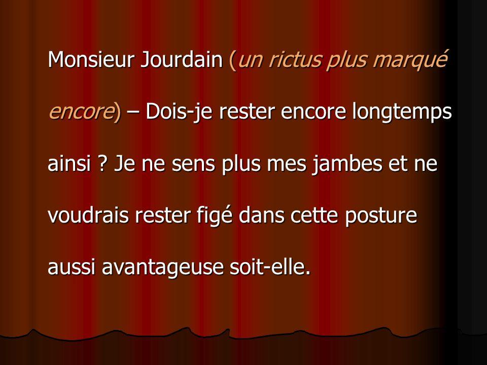 Monsieur Jourdain (un rictus plus marqué encore) – Dois-je rester encore longtemps ainsi ? Je ne sens plus mes jambes et ne voudrais rester figé dans
