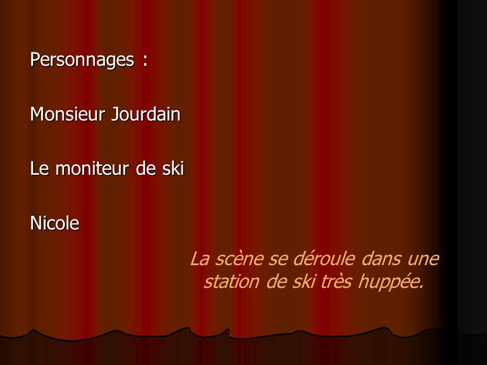 Personnages : Monsieur Jourdain Le moniteur de ski Nicole La scène se déroule dans une station de ski très huppée.