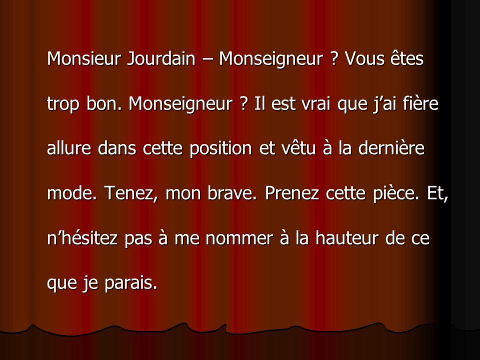 Monsieur Jourdain – Monseigneur ? Vous êtes trop bon. Monseigneur ? Il est vrai que jai fière allure dans cette position et vêtu à la dernière mode. T