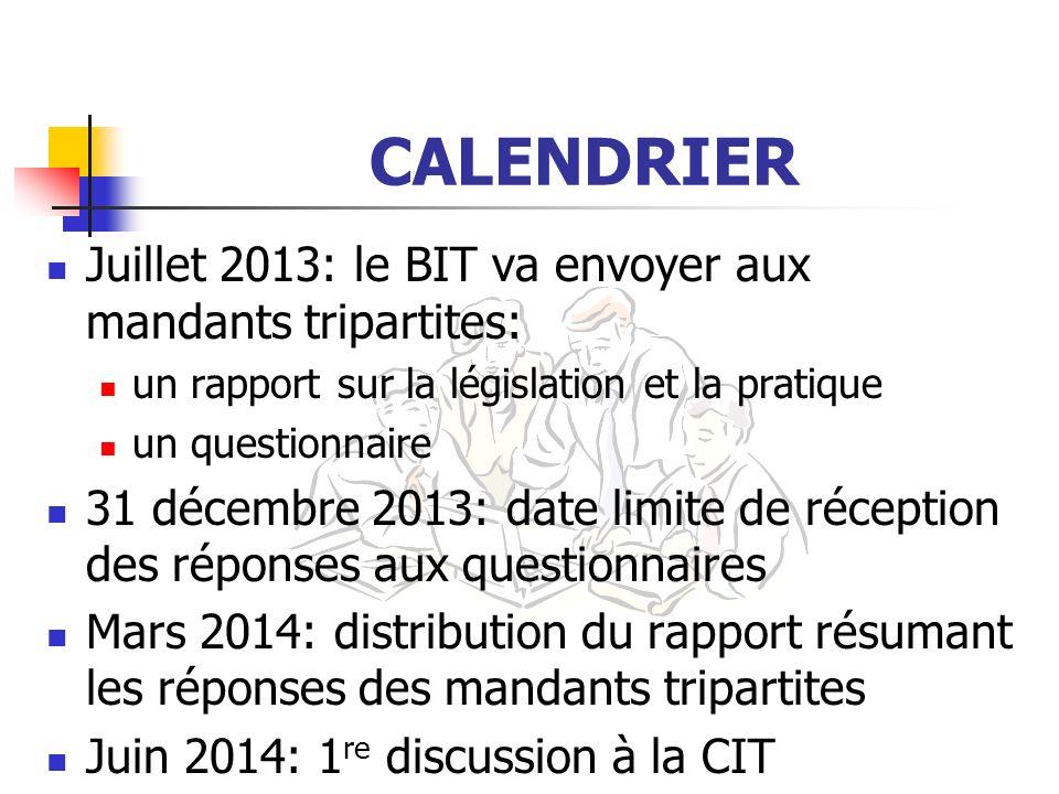 CALENDRIER Juillet 2013: le BIT va envoyer aux mandants tripartites: un rapport sur la législation et la pratique un questionnaire 31 décembre 2013: d