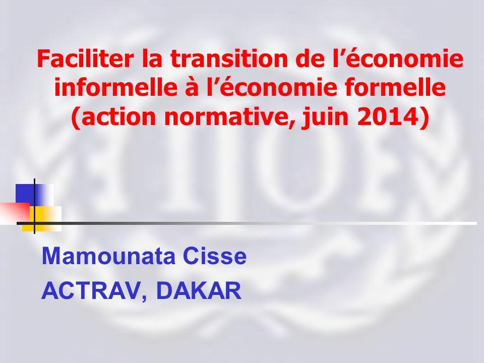 Faciliter la transition de léconomie informelle à léconomie formelle (action normative, juin 2014) Mamounata Cisse ACTRAV, DAKAR